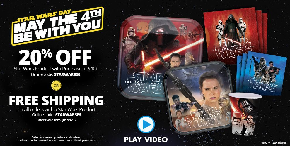 Star Wars Day May the 4th Be With You 20% off Star Wars Product with Purchase of $40+ Online Code: STARWARS20 or Free Shipping on all Orders with a Star Wars Product Online Code: STARWARS20 Offers Valid Through 5/4/17 Selection Varies by in store and online. Excludes Customizable Banners, Invites, and Thank You Cards