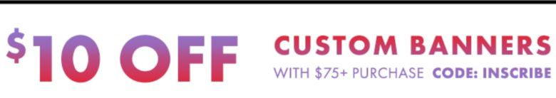 $10 off Custom Banners with $75 purchase. Enter code: INSCRIBE